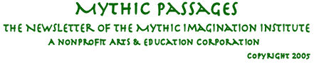 Mythic Passages,  		the newsletter of the Mythic Imagination Institute, a non-profit arts and education  		corporation.  Copyright 2005